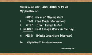 (MLHD) n: acronym for Media Love/Hate Disorder, a modern affliction seen in people with multiple connected devices; can disrupt meals, sleep and work. Early symptoms most common in those with fear of missing out (FOMO) and Time Warner Cable (TWC).