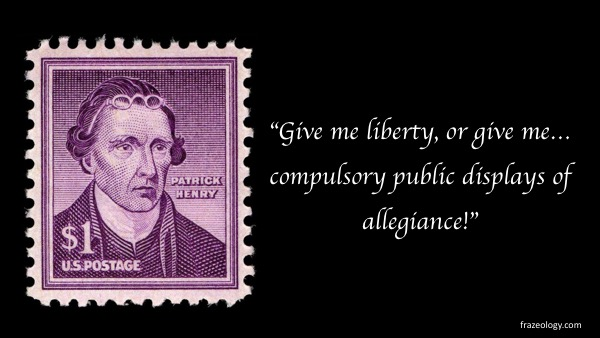 "Patrick Henry in 1775 declared, ""Give me liberty, or give me death!"" Imagine his reaction to forced displays of allegiance."