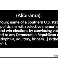 (Alibiama): proper noun; name of a Southern U.S. state where corrupt politicians with selective memories elude justice and win elections by convincing voters that compared to any Democrat, a Republican charged with [pedophilia, adultery, bribery…] is the lesser of two evils.